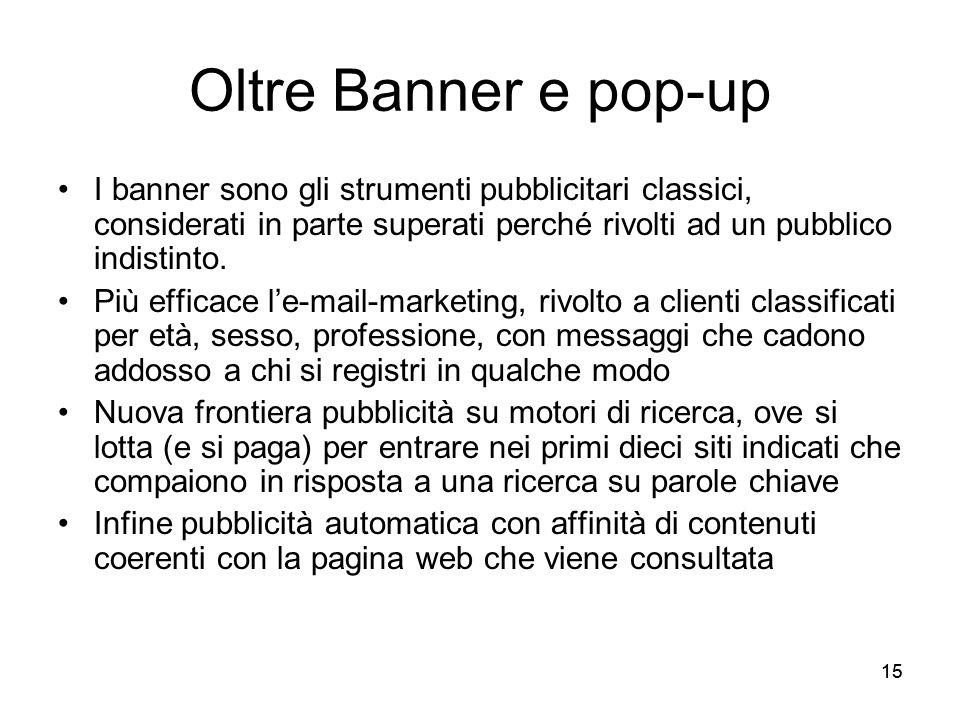 15 Oltre Banner e pop-up I banner sono gli strumenti pubblicitari classici, considerati in parte superati perché rivolti ad un pubblico indistinto. Pi