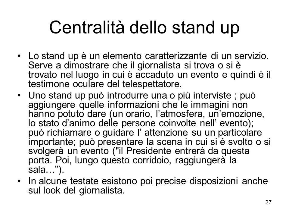 27 Centralità dello stand up Lo stand up è un elemento caratterizzante di un servizio. Serve a dimostrare che il giornalista si trova o si è trovato n