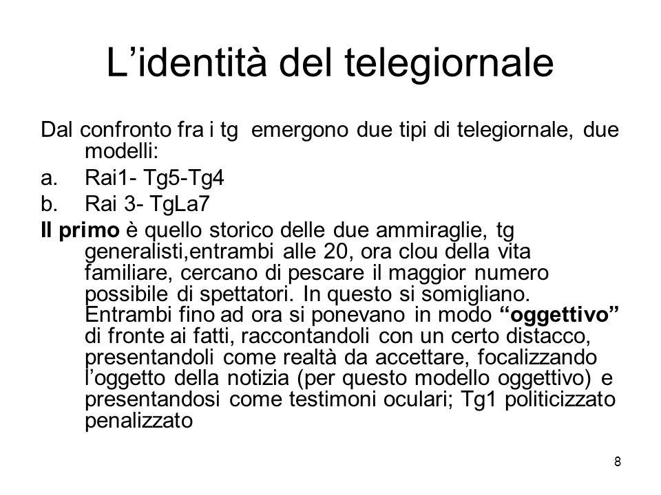 8 Lidentità del telegiornale Dal confronto fra i tg emergono due tipi di telegiornale, due modelli: a.Rai1- Tg5-Tg4 b.Rai 3- TgLa7 Il primo è quello s