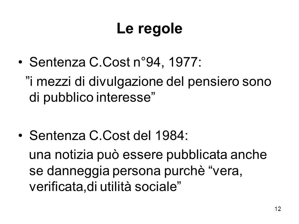 12 Le regole Sentenza C.Cost n°94, 1977: i mezzi di divulgazione del pensiero sono di pubblico interesse Sentenza C.Cost del 1984: una notizia può essere pubblicata anche se danneggia persona purchè vera, verificata,di utilità sociale
