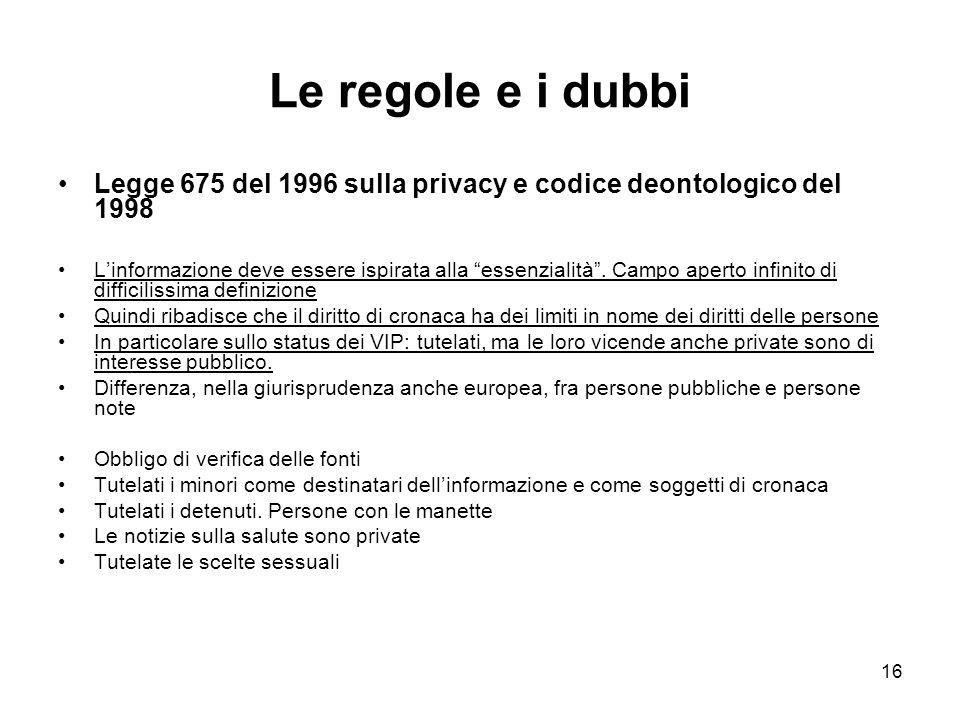 16 Le regole e i dubbi Legge 675 del 1996 sulla privacy e codice deontologico del 1998 Linformazione deve essere ispirata alla essenzialità.