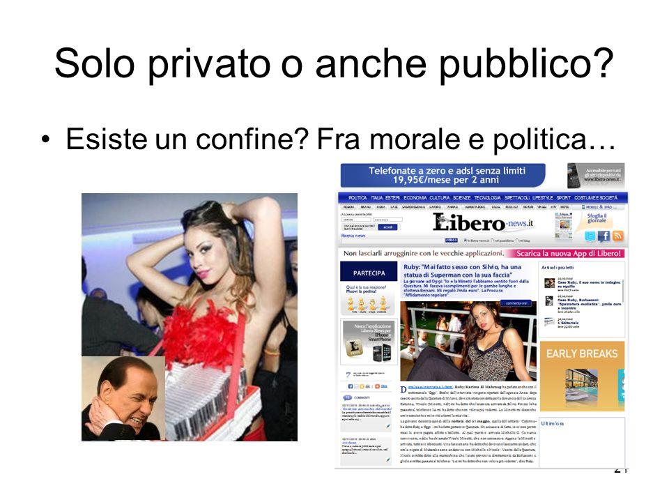 21 Solo privato o anche pubblico Esiste un confine Fra morale e politica…