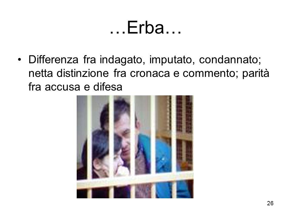 26 …Erba… Differenza fra indagato, imputato, condannato; netta distinzione fra cronaca e commento; parità fra accusa e difesa