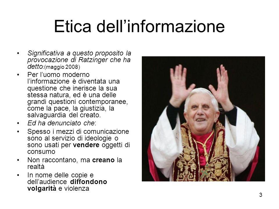 3 Etica dellinformazione Significativa a questo proposito la provocazione di Ratzinger che ha detto :(maggio 2008) Per luomo moderno linformazione è diventata una questione che inerisce la sua stessa natura, ed è una delle grandi questioni contemporanee, come la pace, la giustizia, la salvaguardia del creato.
