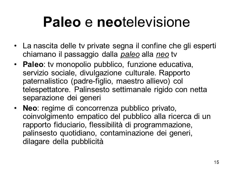 15 Paleo e neotelevisione La nascita delle tv private segna il confine che gli esperti chiamano il passaggio dalla paleo alla neo tv Paleo: tv monopolio pubblico, funzione educativa, servizio sociale, divulgazione culturale.