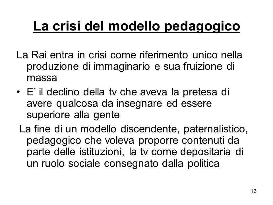 16 La crisi del modello pedagogico La Rai entra in crisi come riferimento unico nella produzione di immaginario e sua fruizione di massa E il declino