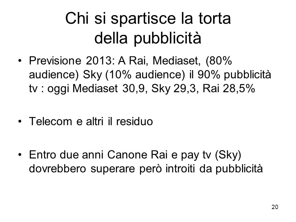 20 Chi si spartisce la torta della pubblicità Previsione 2013: A Rai, Mediaset, (80% audience) Sky (10% audience) il 90% pubblicità tv : oggi Mediaset 30,9, Sky 29,3, Rai 28,5% Telecom e altri il residuo Entro due anni Canone Rai e pay tv (Sky) dovrebbero superare però introiti da pubblicità