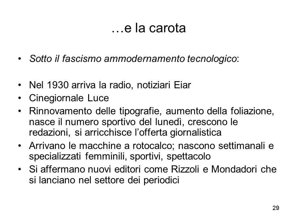 29 …e la carota Sotto il fascismo ammodernamento tecnologico: Nel 1930 arriva la radio, notiziari Eiar Cinegiornale Luce Rinnovamento delle tipografie