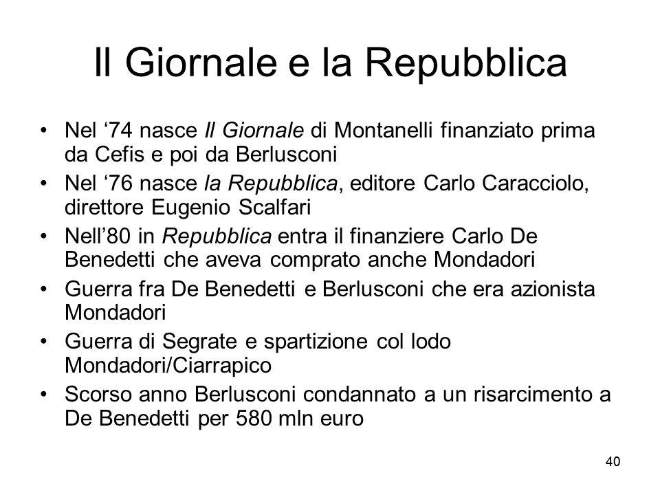 40 Il Giornale e la Repubblica Nel 74 nasce Il Giornale di Montanelli finanziato prima da Cefis e poi da Berlusconi Nel 76 nasce la Repubblica, editor