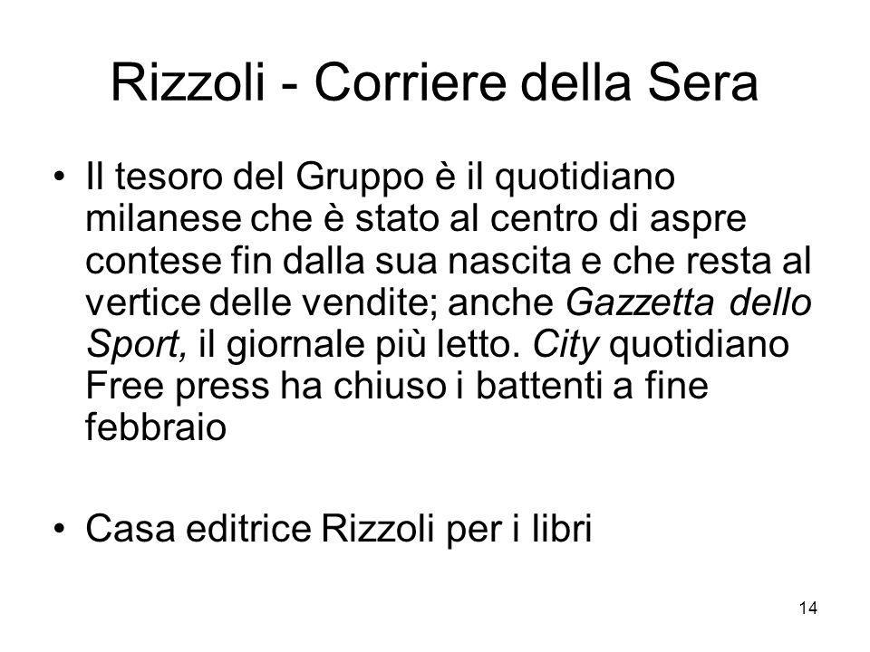 14 Rizzoli - Corriere della Sera Il tesoro del Gruppo è il quotidiano milanese che è stato al centro di aspre contese fin dalla sua nascita e che resta al vertice delle vendite; anche Gazzetta dello Sport, il giornale più letto.