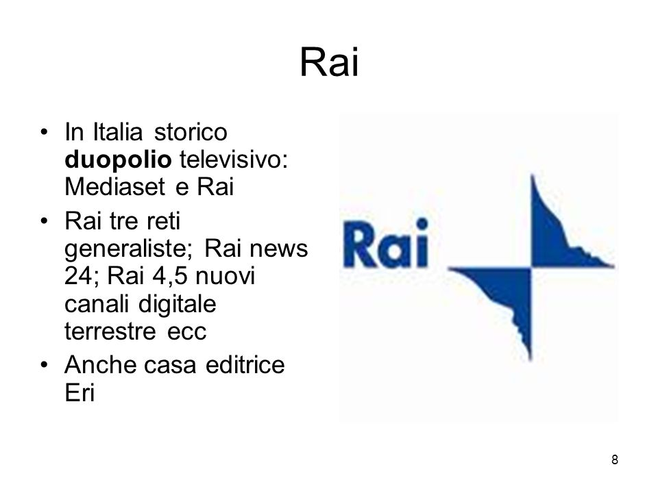 8 Rai In Italia storico duopolio televisivo: Mediaset e Rai Rai tre reti generaliste; Rai news 24; Rai 4,5 nuovi canali digitale terrestre ecc Anche casa editrice Eri