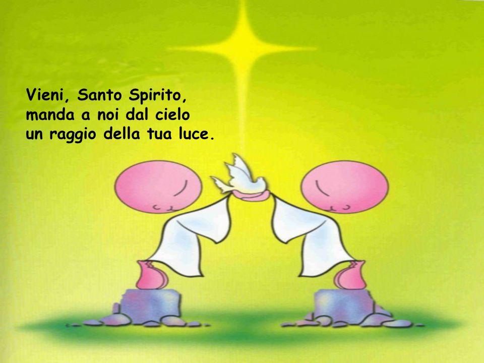 Vieni, Santo Spirito, manda a noi dal cielo un raggio della tua luce.