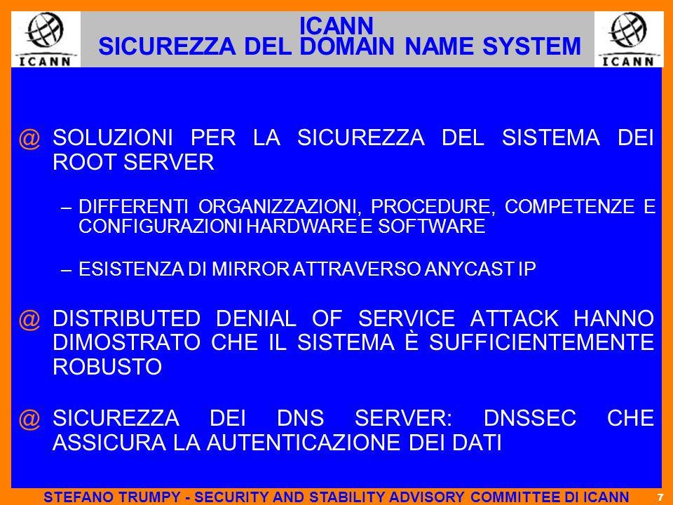 7 ICANN SICUREZZA DEL DOMAIN NAME SYSTEM @ @SOLUZIONI PER LA SICUREZZA DEL SISTEMA DEI ROOT SERVER – –DIFFERENTI ORGANIZZAZIONI, PROCEDURE, COMPETENZE E CONFIGURAZIONI HARDWARE E SOFTWARE – –ESISTENZA DI MIRROR ATTRAVERSO ANYCAST IP @ @DISTRIBUTED DENIAL OF SERVICE ATTACK HANNO DIMOSTRATO CHE IL SISTEMA È SUFFICIENTEMENTE ROBUSTO @ @SICUREZZA DEI DNS SERVER: DNSSEC CHE ASSICURA LA AUTENTICAZIONE DEI DATI STEFANO TRUMPY - SECURITY AND STABILITY ADVISORY COMMITTEE DI ICANN