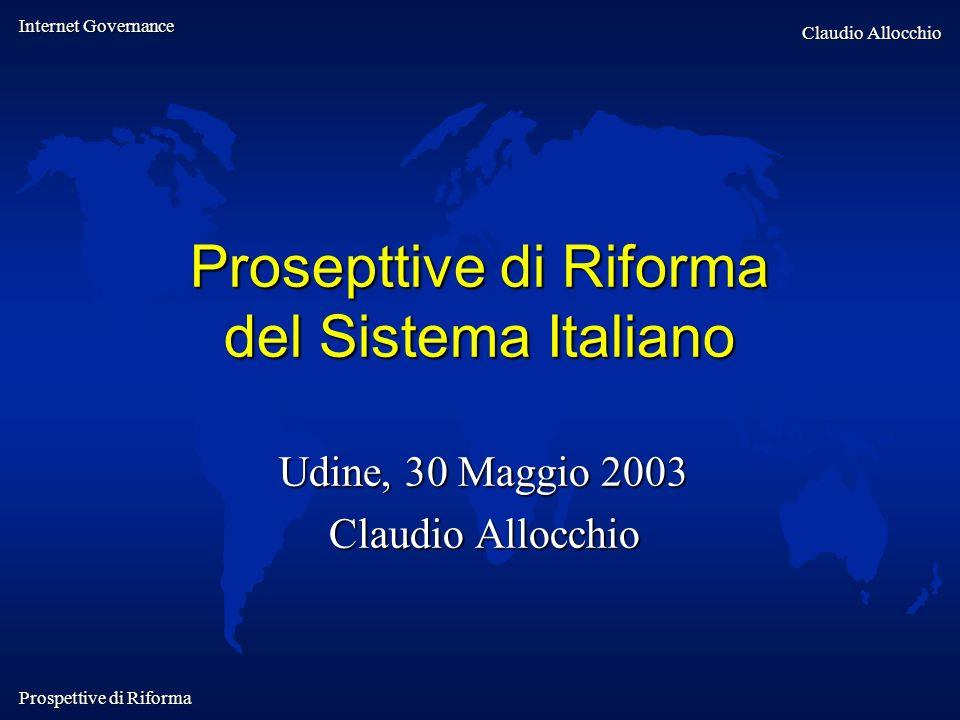 Internet Governance Claudio Allocchio Prospettive di Riforma Prosepttive di Riforma del Sistema Italiano Udine, 30 Maggio 2003 Claudio Allocchio
