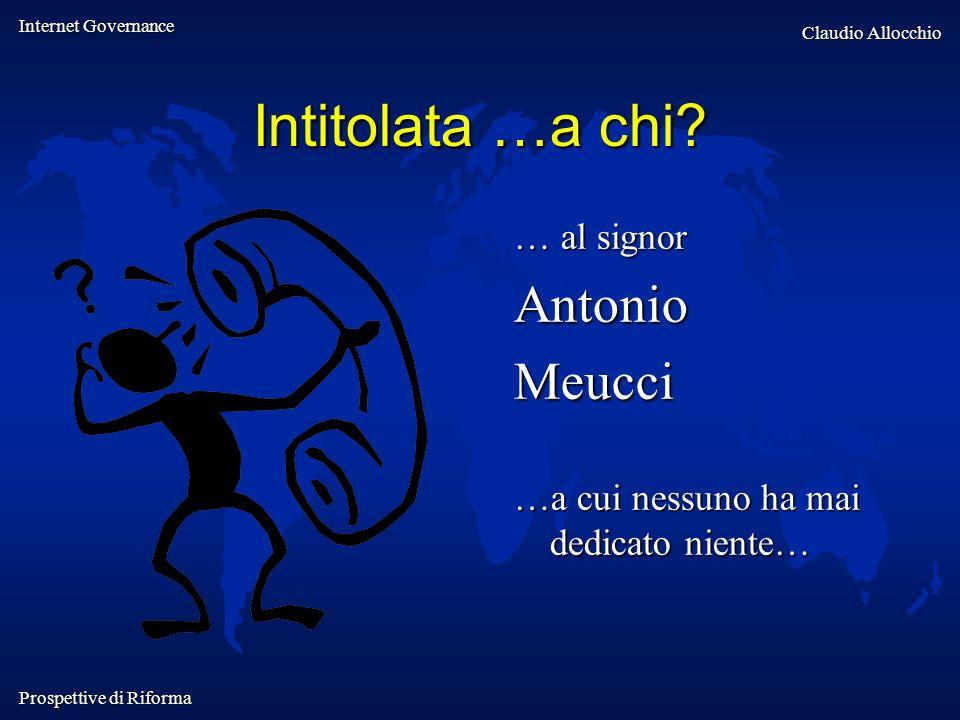 Internet Governance Claudio Allocchio Prospettive di Riforma Intitolata …a chi? … al signor AntonioMeucci …a cui nessuno ha mai dedicato niente…