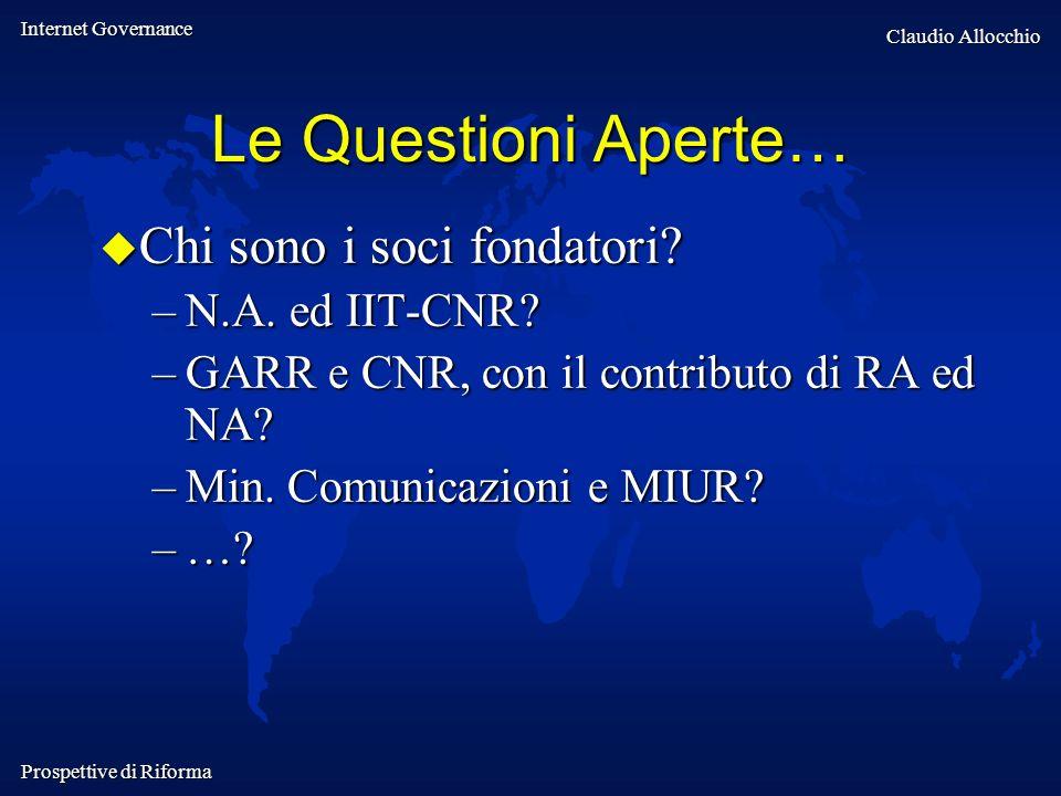 Internet Governance Claudio Allocchio Prospettive di Riforma Le Questioni Aperte… Chi sono i soci fondatori? Chi sono i soci fondatori? –N.A. ed IIT-C
