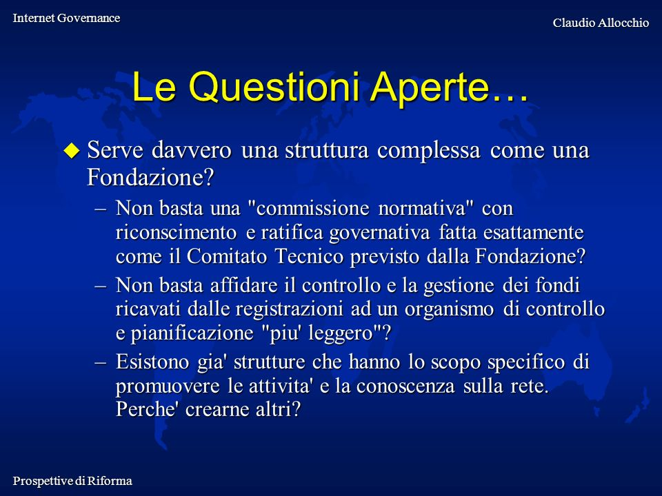 Internet Governance Claudio Allocchio Prospettive di Riforma Le Questioni Aperte… Serve davvero una struttura complessa come una Fondazione? Serve dav