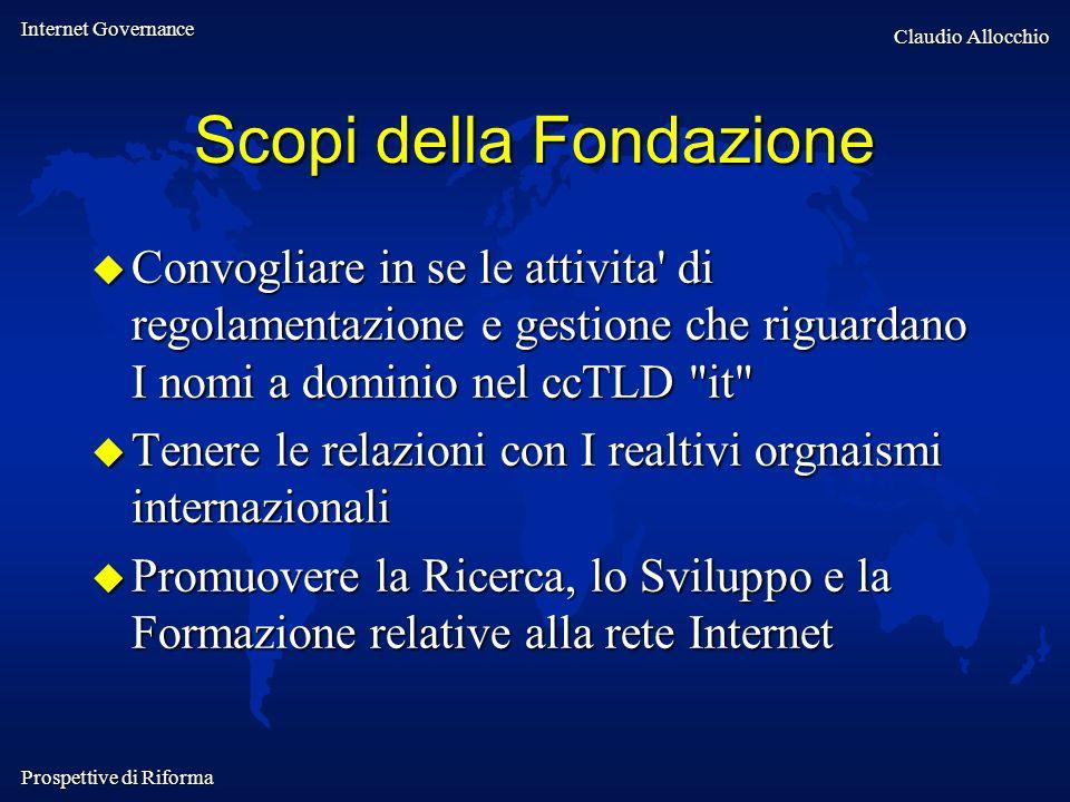 Internet Governance Claudio Allocchio Prospettive di Riforma Scopi della Fondazione Convogliare in se le attivita' di regolamentazione e gestione che