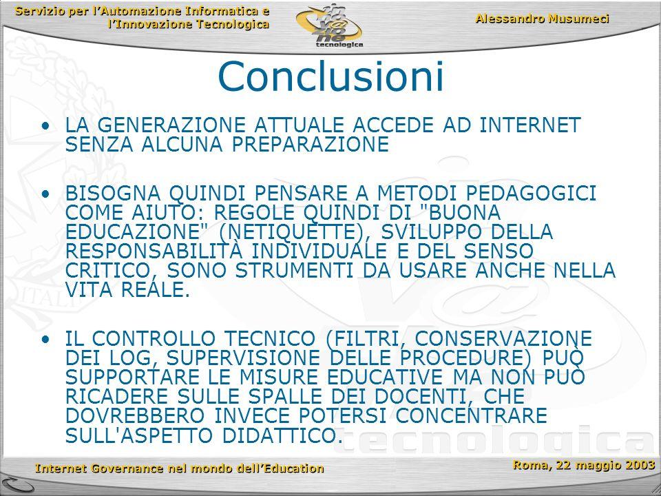 Servizio per lAutomazione Informatica e lInnovazione Tecnologica Internet Governance nel mondo dellEducation Roma, 22 maggio 2003 Alessandro Musumeci Conclusioni LA GENERAZIONE ATTUALE ACCEDE AD INTERNET SENZA ALCUNA PREPARAZIONE BISOGNA QUINDI PENSARE A METODI PEDAGOGICI COME AIUTO: REGOLE QUINDI DI BUONA EDUCAZIONE (NETIQUETTE), SVILUPPO DELLA RESPONSABILITÀ INDIVIDUALE E DEL SENSO CRITICO, SONO STRUMENTI DA USARE ANCHE NELLA VITA REALE.