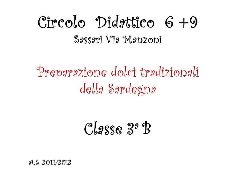 Circolo Didattico 6 +9 Sassari Via Manzoni Preparazione dolci tradizionali della Sardegna Classe 3 a B A.S.