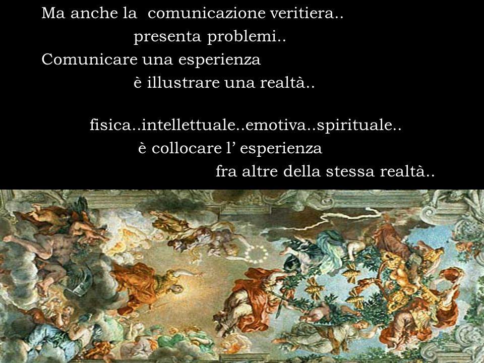 Ma anche la comunicazione veritiera.. presenta problemi.. Comunicare una esperienza è illustrare una realtà.. fisica..intellettuale..emotiva..spiritua