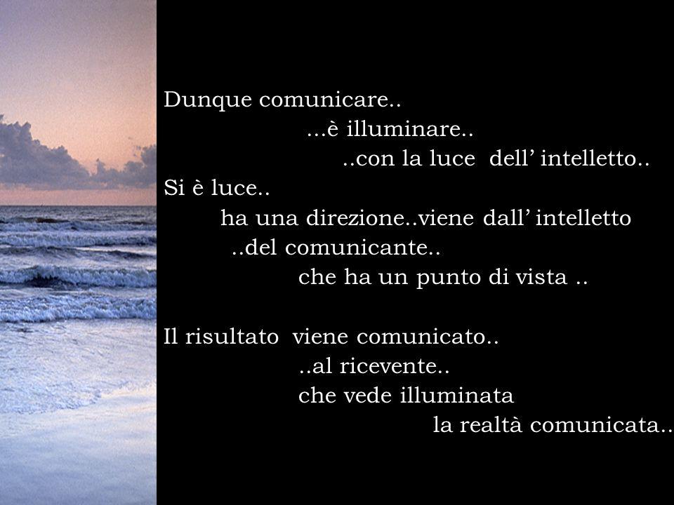 Dunque comunicare.....è illuminare....con la luce dell intelletto.. Si è luce.. ha una direzione..viene dall intelletto..del comunicante.. che ha un p