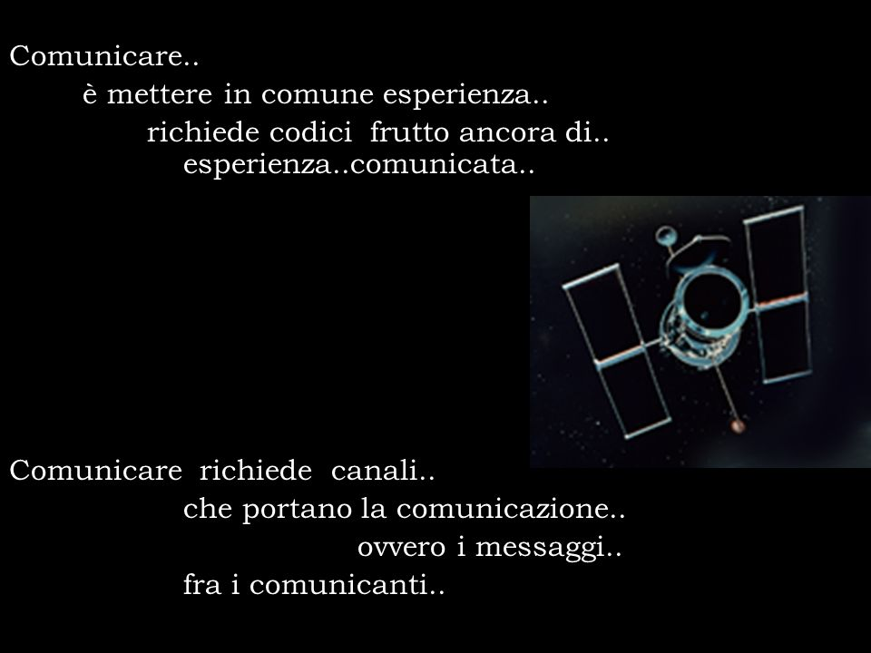 Comunicare.. è mettere in comune esperienza.. richiede codici frutto ancora di.. esperienza..comunicata.. Comunicare richiede canali.. che portano la