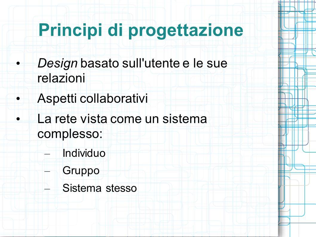 Principi di progettazione Design basato sull'utente e le sue relazioni Aspetti collaborativi La rete vista come un sistema complesso: – Individuo – Gr