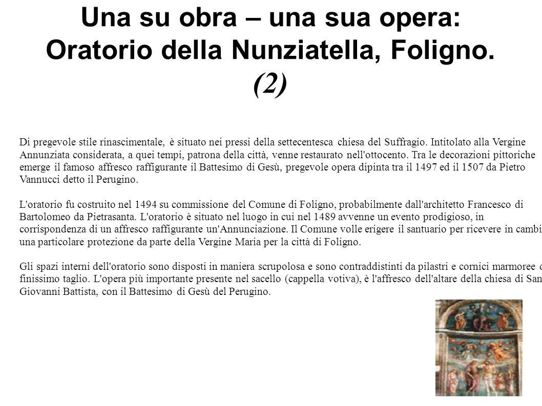 Una su obra – una sua opera: Oratorio della Nunziatella, Foligno. (2) Di pregevole stile rinascimentale, è situato nei pressi della settecentesca chie