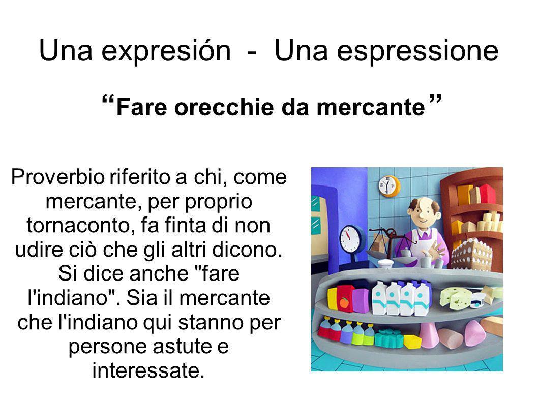 Una expresión - Una espressione Proverbio riferito a chi, come mercante, per proprio tornaconto, fa finta di non udire ciò che gli altri dicono.