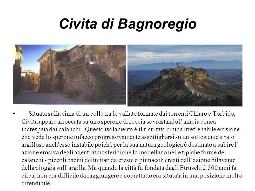 Civita di Bagnoregio Situata sulla cima di un colle tra le vallate formate dai torrenti Chiaro e Torbido, Civita appare arroccata su uno sperone di roccia sovrastando l ampia conca increspata dai calanchi.