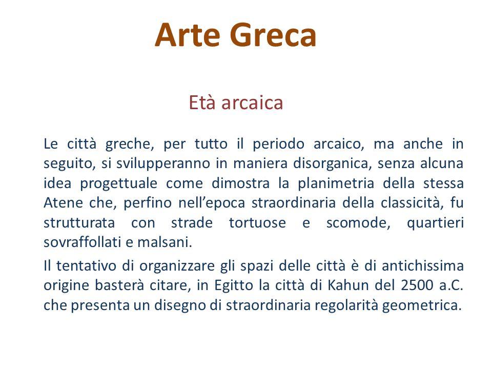Arte Greca Età arcaica Le città greche, per tutto il periodo arcaico, ma anche in seguito, si svilupperanno in maniera disorganica, senza alcuna idea