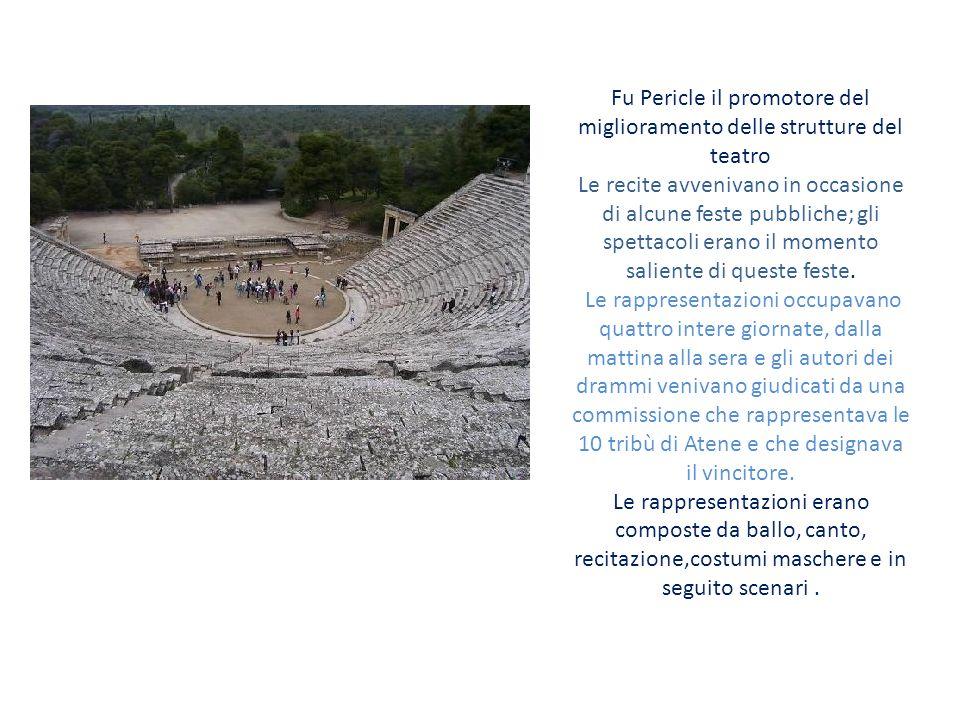 Fu Pericle il promotore del miglioramento delle strutture del teatro Le recite avvenivano in occasione di alcune feste pubbliche; gli spettacoli erano