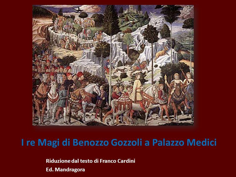 I re Magi di Benozzo Gozzoli a Palazzo Medici Riduzione dal testo di Franco Cardini Ed. Mandragora