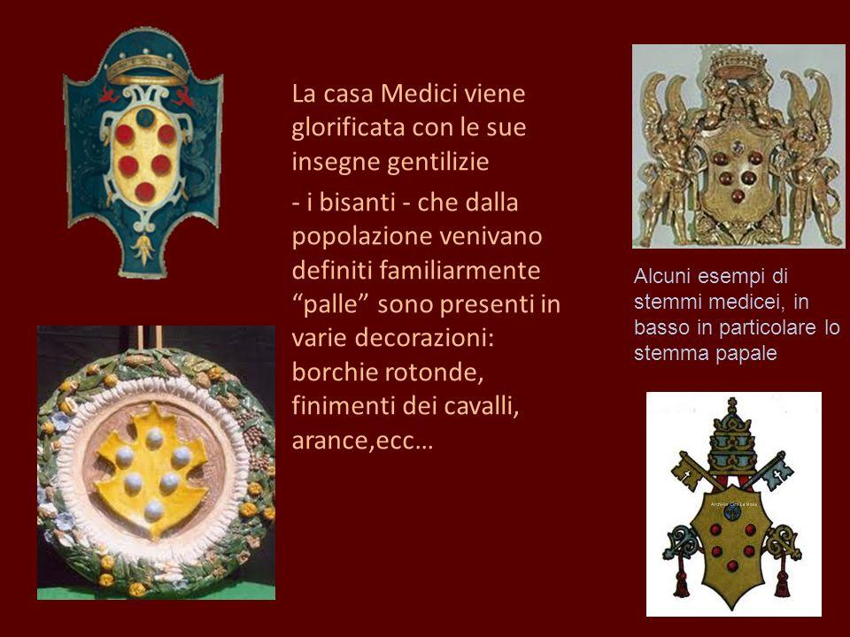 La casa Medici viene glorificata con le sue insegne gentilizie - i bisanti - che dalla popolazione venivano definiti familiarmente palle sono presenti