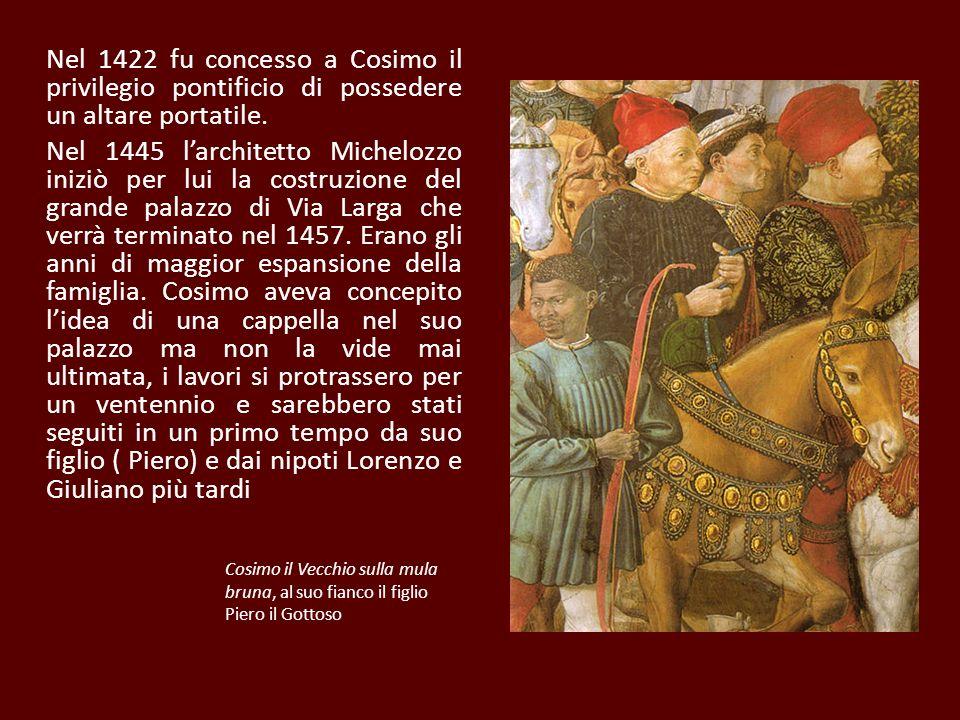 Nel 1422 fu concesso a Cosimo il privilegio pontificio di possedere un altare portatile. Nel 1445 larchitetto Michelozzo iniziò per lui la costruzione