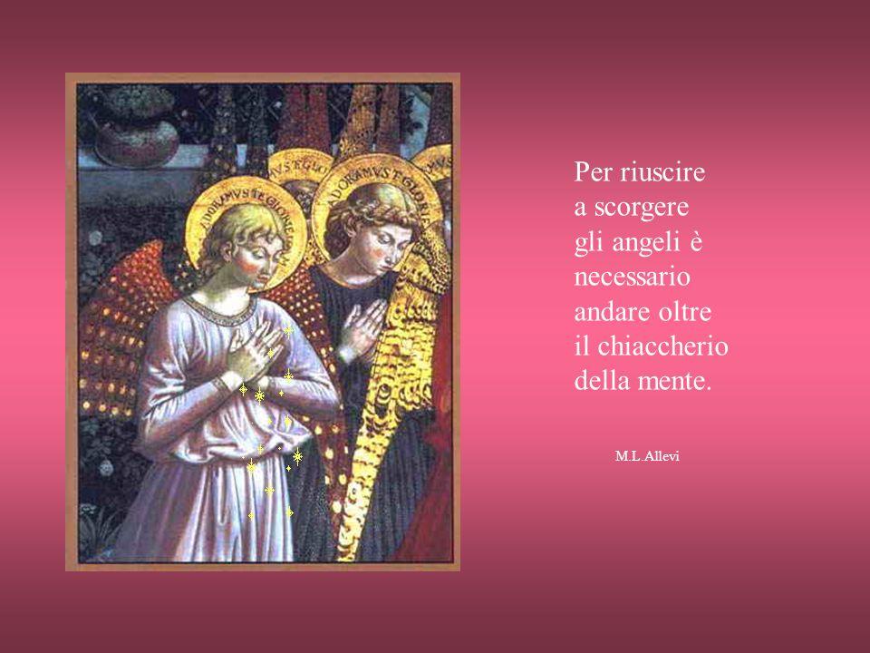 Gli angeli sono i nostri accompagnatori quando entriamo in questo mondo e ci fanno strada quando ne usciamo. M.L.Allevi
