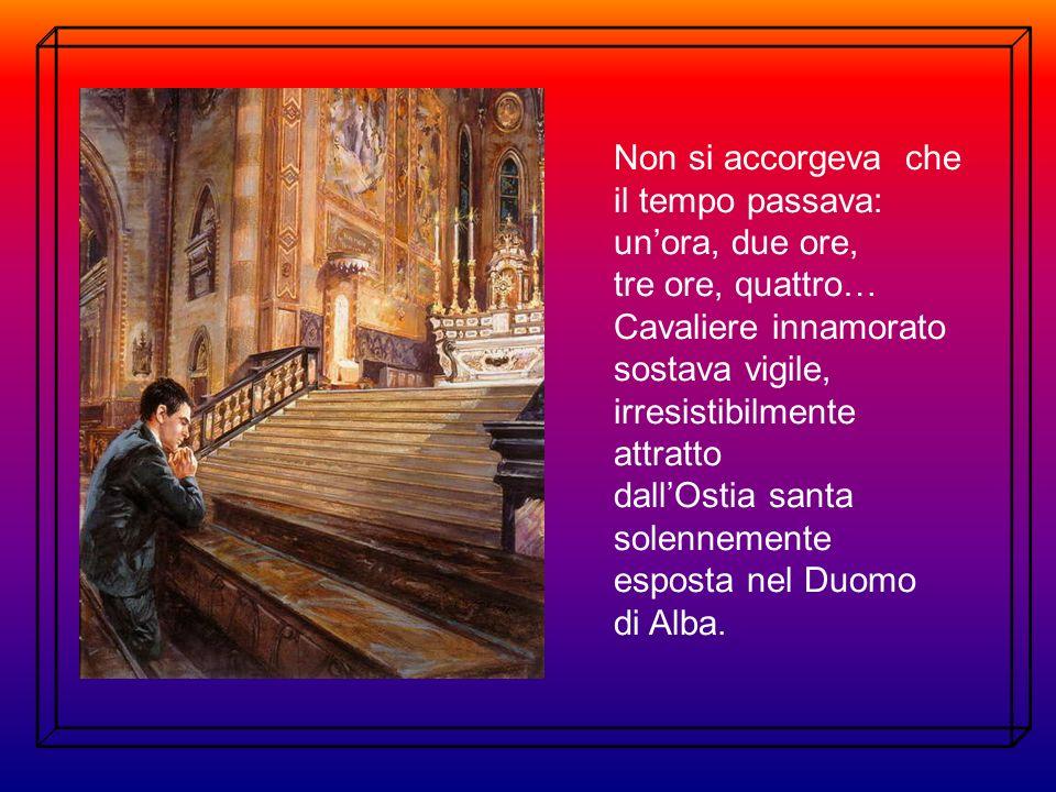 Non si accorgeva che il tempo passava: unora, due ore, tre ore, quattro… Cavaliere innamorato sostava vigile, irresistibilmente attratto dallOstia santa solennemente esposta nel Duomo di Alba.