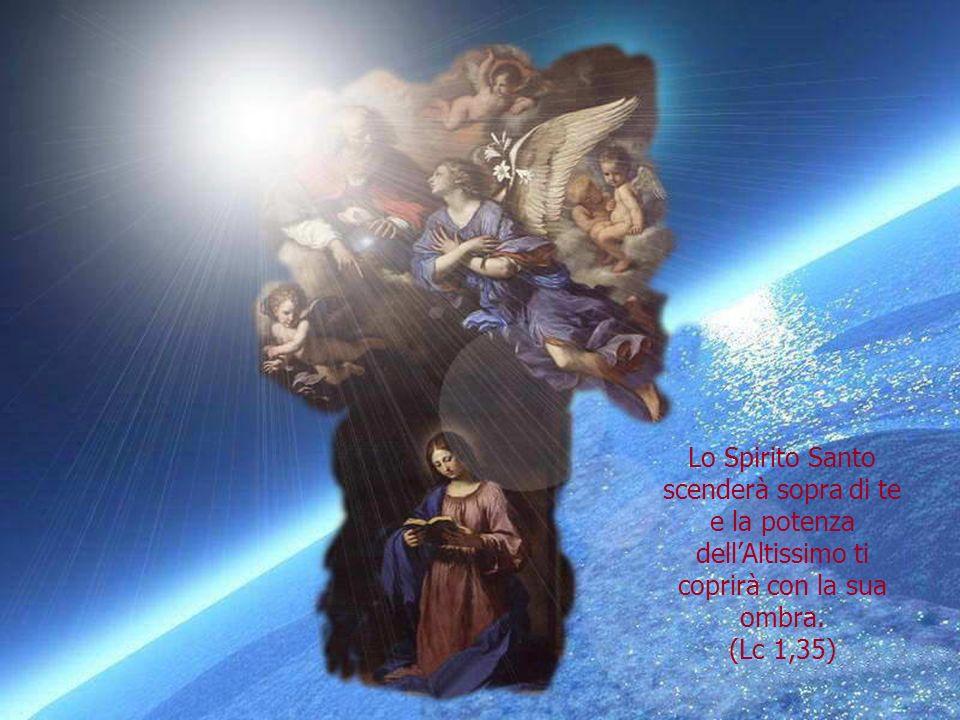 Lo Spirito Santo scenderà sopra di te e la potenza dellAltissimo ti coprirà con la sua ombra.