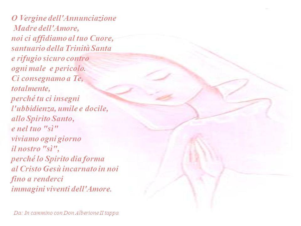 O Vergine dell Annunciazione Madre dell Amore, noi ci affidiamo al tuo Cuore, santuario della Trinità Santa e rifugio sicuro contro ogni male e pericolo.