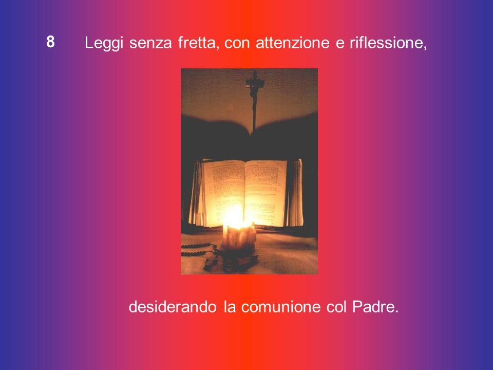 8 Leggi senza fretta, con attenzione e riflessione, desiderando la comunione col Padre.