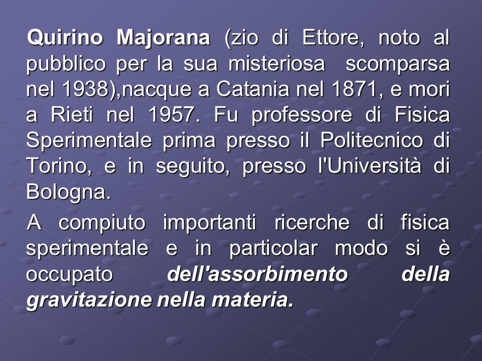 Quirino Majorana (zio di Ettore, noto al pubblico per la sua misteriosa scomparsa nel 1938),nacque a Catania nel 1871, e mori a Rieti nel 1957. Fu pro