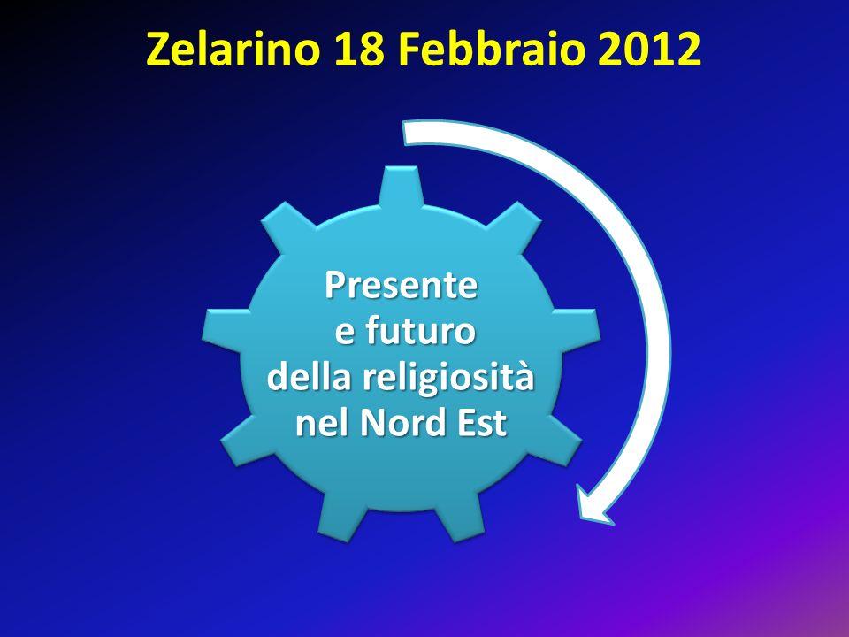 Zelarino 18 Febbraio 2012 Presente e futuro della religiosità nel Nord Est