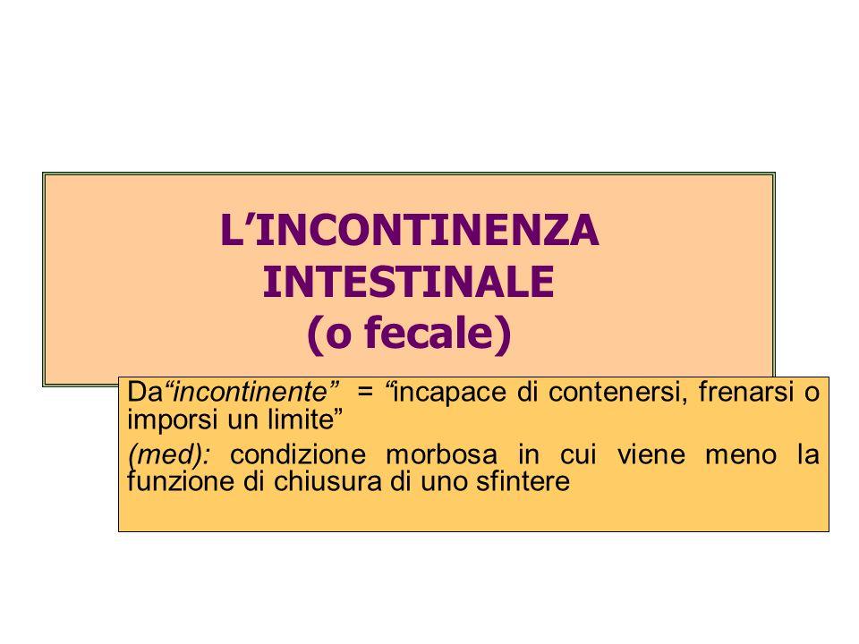 LINCONTINENZA INTESTINALE (o fecale) Daincontinente = incapace di contenersi, frenarsi o imporsi un limite (med): condizione morbosa in cui viene meno