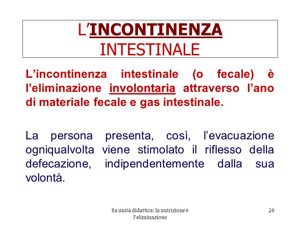 8a unità didattica: la nutrizione e l'eliminazione 26 LINCONTINENZA INTESTINALE involontaria Lincontinenza intestinale (o fecale) è leliminazione invo