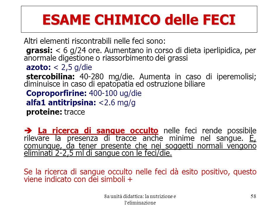 8a unità didattica: la nutrizione e l'eliminazione 58 Altri elementi riscontrabili nelle feci sono: grassi: < 6 g/24 ore. Aumentano in corso di dieta