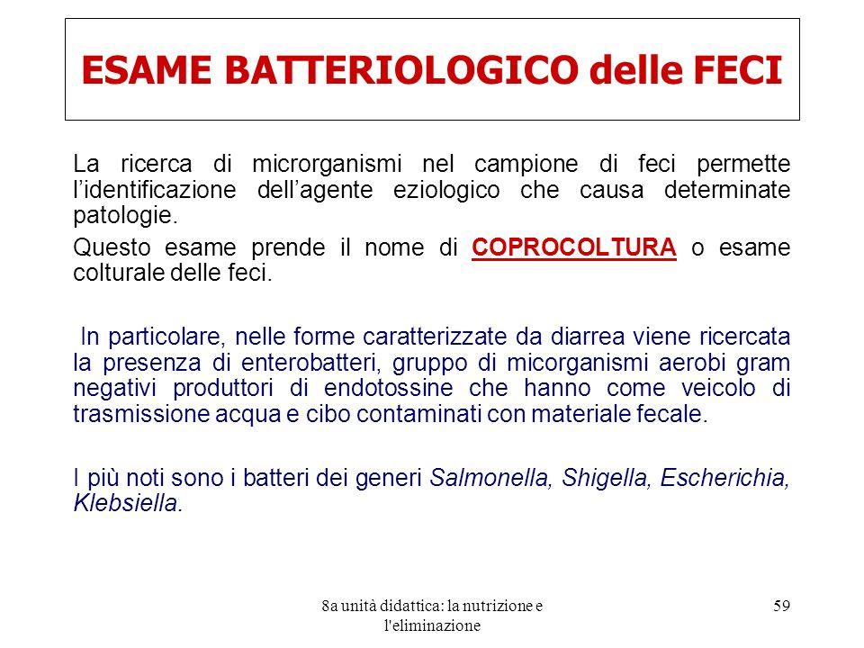 8a unità didattica: la nutrizione e l'eliminazione 59 ESAME BATTERIOLOGICO delle FECI La ricerca di microrganismi nel campione di feci permette lident