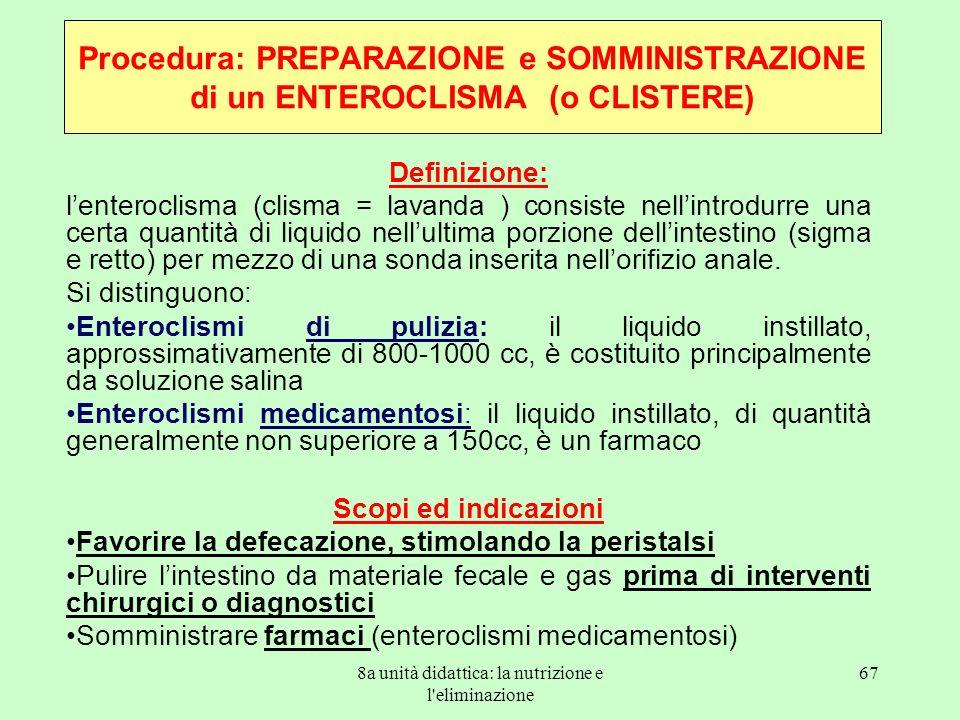 8a unità didattica: la nutrizione e l'eliminazione 67 Procedura: PREPARAZIONE e SOMMINISTRAZIONE di un ENTEROCLISMA (o CLISTERE) Definizione: lenteroc