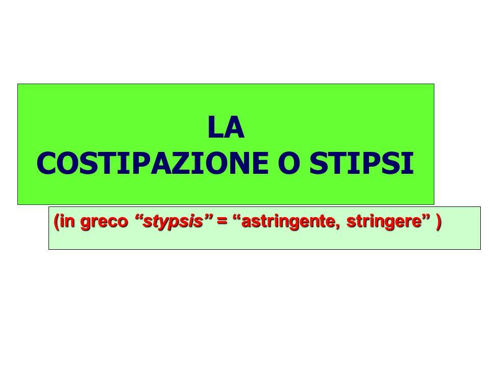 LA COSTIPAZIONE O STIPSI (in greco stypsis = astringente, stringere )