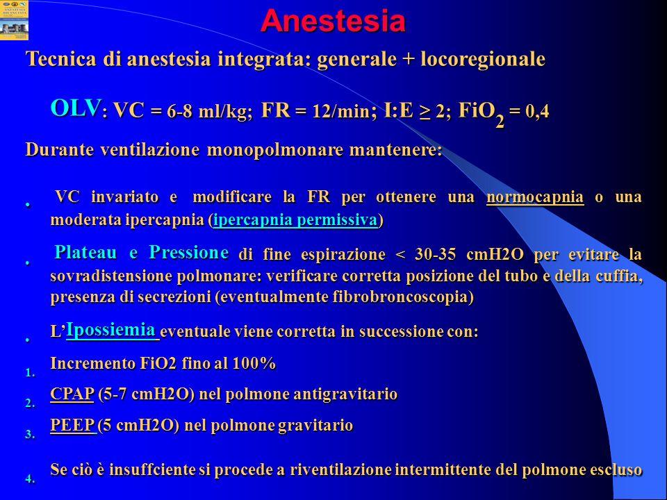 Anestesia Tecnica di anestesia integrata: generale + locoregionale OLV : VC = 6-8 ml/kg; FR = 12/min ; I:E 2; FiO 2 = 0,4 Durante ventilazione monopol